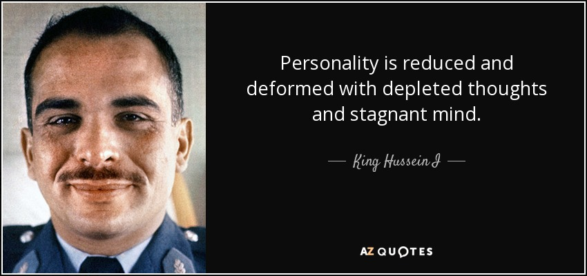 Personality is reduced and deformed with depleted thoughts and stagnant mind. - King Hussein I