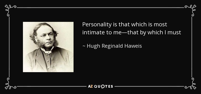 Personality is that which is most intimate to me—that by which I must act out my life. It is that by which I belong to man, that by which I amable to reach after God; and He has given to me this pearl of great price. It is an immortal treasure; it is mine, it is His, and no man shall pluck it out of His hand. - Hugh Reginald Haweis