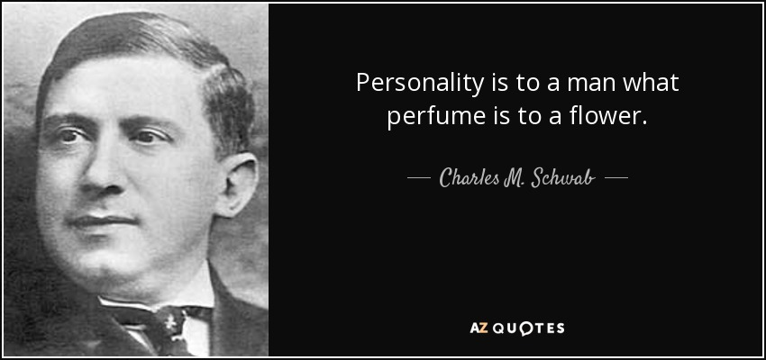 Personality is to a man what perfume is to a flower. - Charles M. Schwab