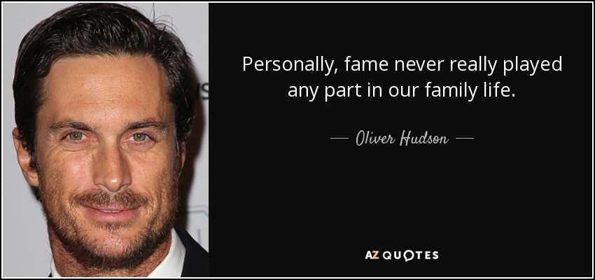 Personally, fame never really played any part in our family life. - Oliver Hudson