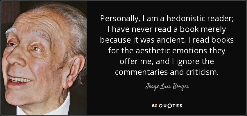Personally, I am a hedonistic reader; I have never read a book merely because it was ancient. I read books for the aesthetic emotions they offer me, and I ignore the commentaries and criticism. - Jorge Luis Borges
