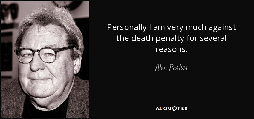 Personally I am very much against the death penalty for several reasons. - Alan Parker