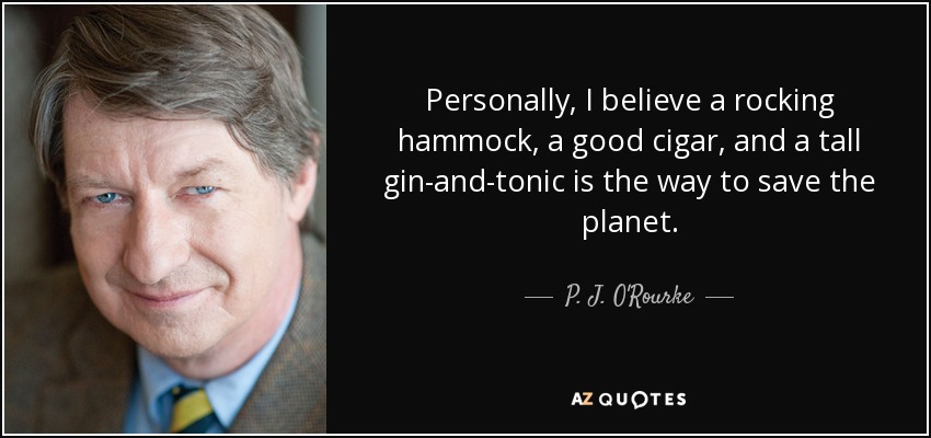 Personally, I believe a rocking hammock, a good cigar, and a tall gin-and-tonic is the way to save the planet. - P. J. O'Rourke