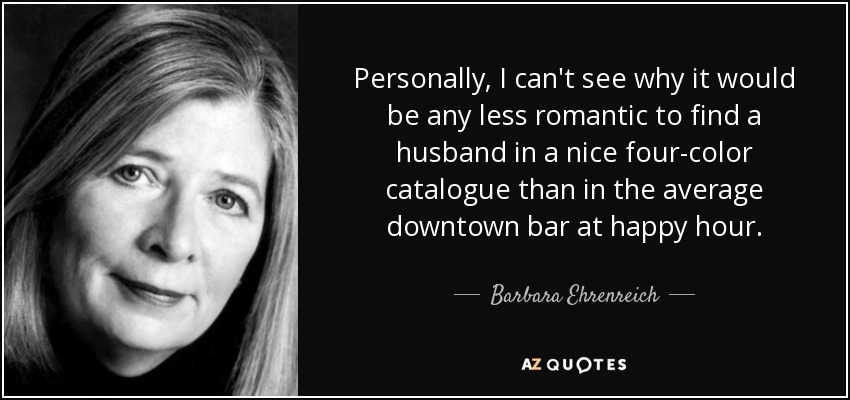 Personally, I can't see why it would be any less romantic to find a husband in a nice four-color catalogue than in the average downtown bar at happy hour. - Barbara Ehrenreich