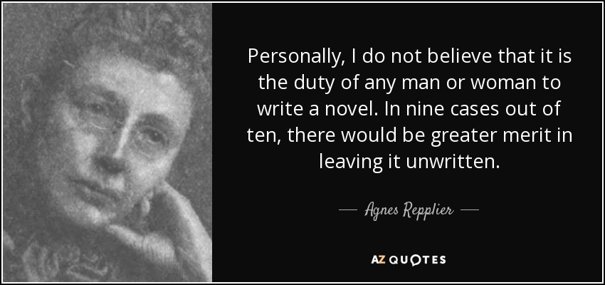 Personally, I do not believe that it is the duty of any man or woman to write a novel. In nine cases out of ten, there would be greater merit in leaving it unwritten. - Agnes Repplier