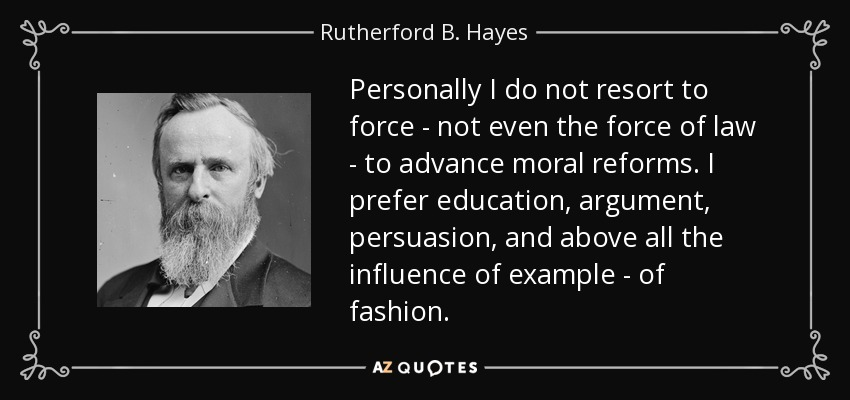 Personally I do not resort to force- not even the force of law- to advance moral reforms. I prefer education, argument, persuasion, and above all the influence of example- of fashion. - Rutherford B. Hayes