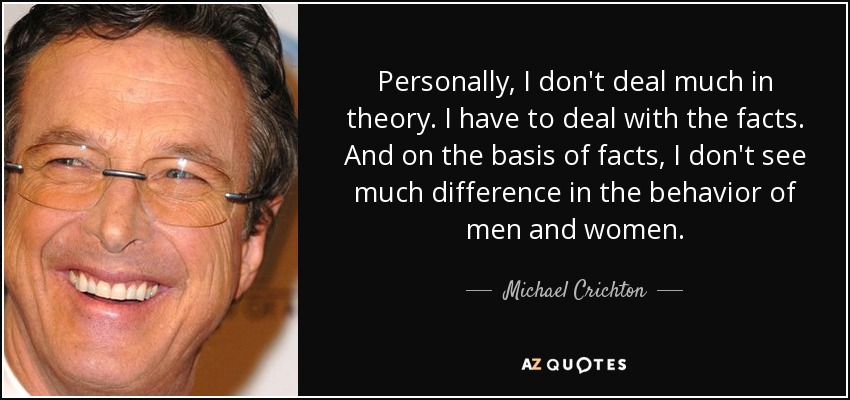 Personally, I don't deal much in theory. I have to deal with the facts. And on the basis of facts, I don't see much difference in the behavior of men and women. - Michael Crichton
