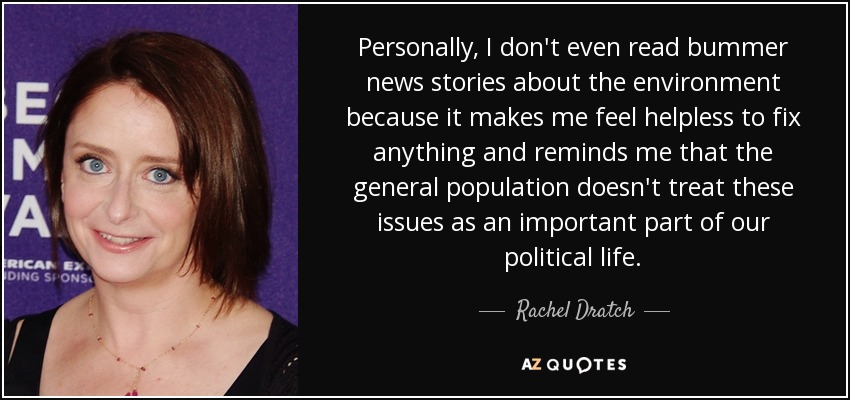 Personally, I don't even read bummer news stories about the environment because it makes me feel helpless to fix anything and reminds me that the general population doesn't treat these issues as an important part of our political life. - Rachel Dratch