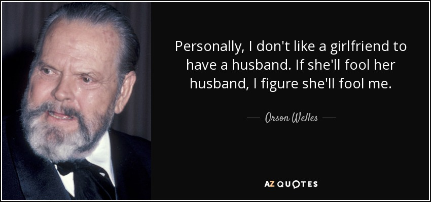 Personally, I don't like a girlfriend to have a husband. If she'll fool her husband, I figure she'll fool me. - Orson Welles