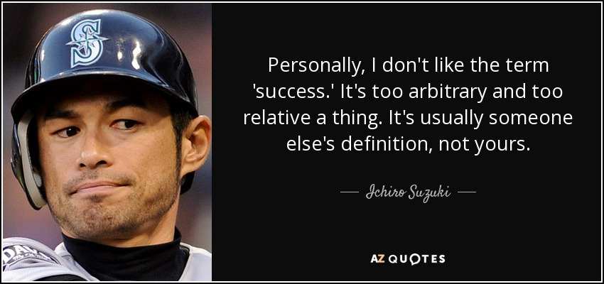 Personally, I don't like the term 'success.' It's too arbitrary and too relative a thing. It's usually someone else's definition, not yours. - Ichiro Suzuki