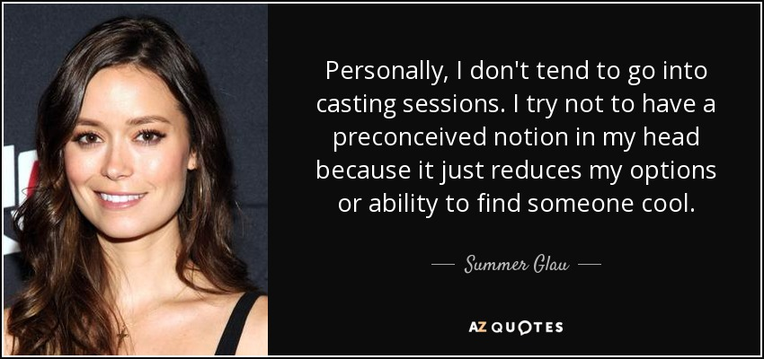 Personally, I don't tend to go into casting sessions. I try not to have a preconceived notion in my head because it just reduces my options or ability to find someone cool. - Summer Glau