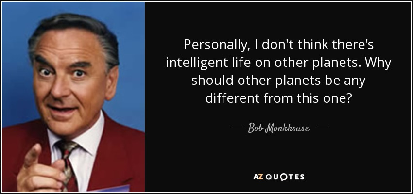 Personally, I don't think there's intelligent life on other planets. Why should other planets be any different from this one? - Bob Monkhouse