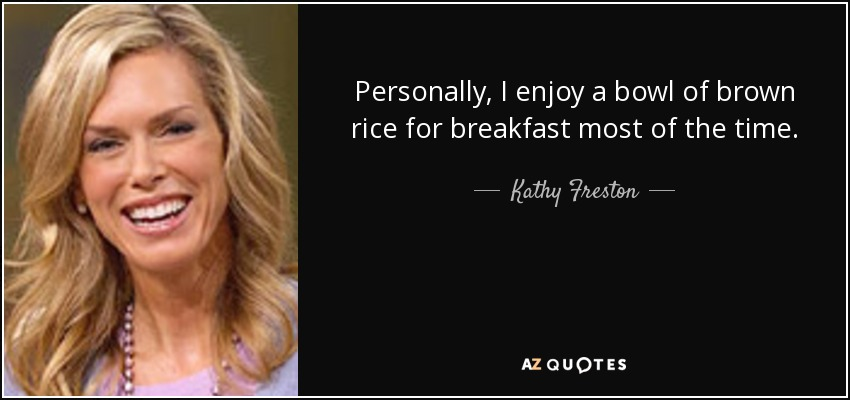 Personally, I enjoy a bowl of brown rice for breakfast most of the time. - Kathy Freston