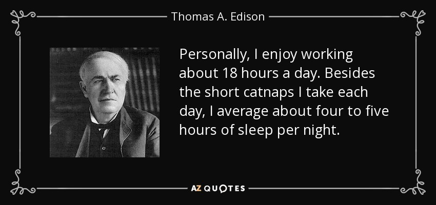 Personally, I enjoy working about 18 hours a day. Besides the short catnaps I take each day, I average about four to five hours of sleep per night. - Thomas A. Edison