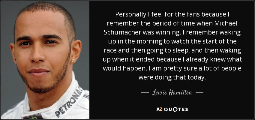 Personally I feel for the fans because I remember the period of time when Michael Schumacher was winning. I remember waking up in the morning to watch the start of the race and then going to sleep, and then waking up when it ended because I already knew what would happen. I am pretty sure a lot of people were doing that today. - Lewis Hamilton