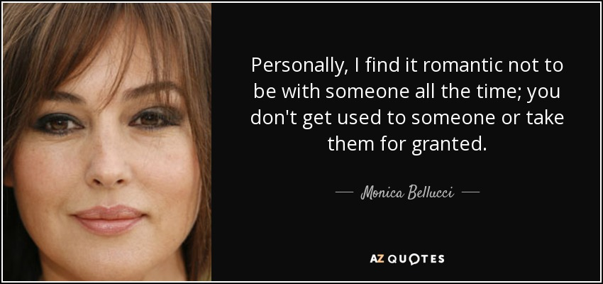 Personally, I find it romantic not to be with someone all the time; you don't get used to someone or take them for granted. - Monica Bellucci