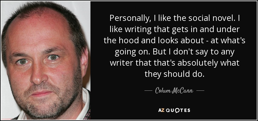 Personally, I like the social novel. I like writing that gets in and under the hood and looks about - at what's going on. But I don't say to any writer that that's absolutely what they should do. - Colum McCann