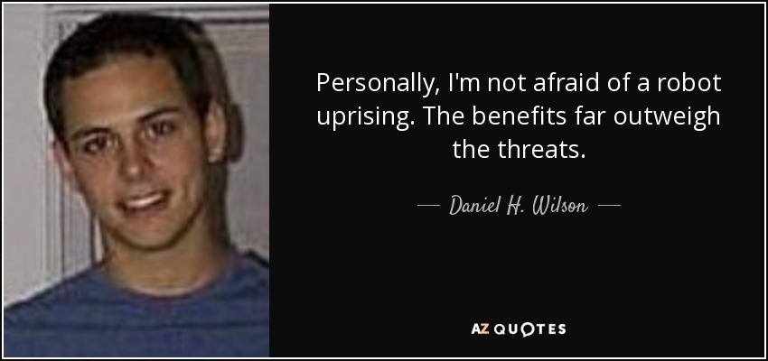 Personally, I'm not afraid of a robot uprising. The benefits far outweigh the threats. - Daniel H. Wilson