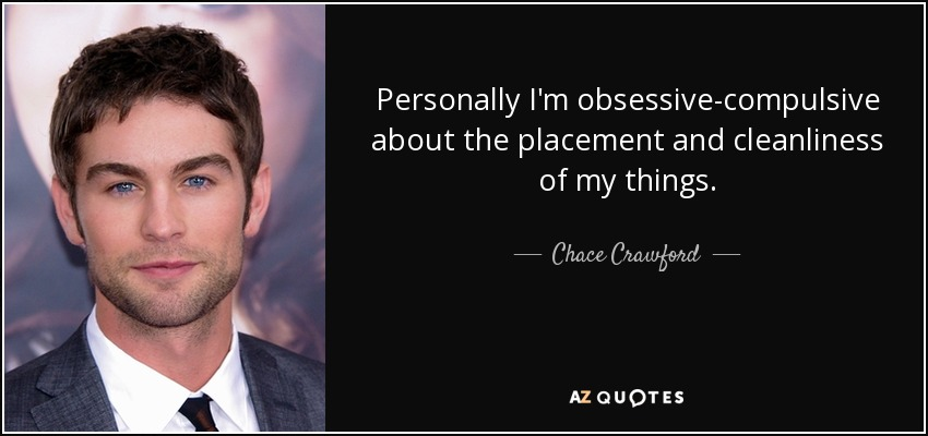 Personally I'm obsessive-compulsive about the placement and cleanliness of my things. - Chace Crawford