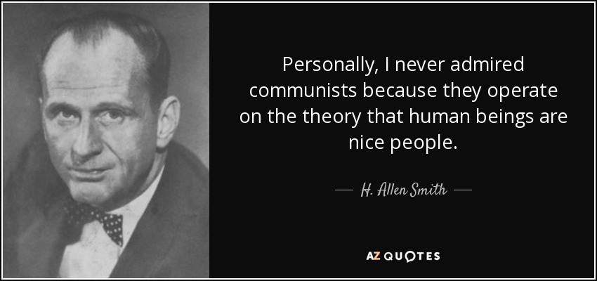 Personally, I never admired communists because they operate on the theory that human beings are nice people. - H. Allen Smith