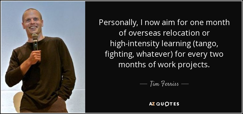 Personally, I now aim for one month of overseas relocation or high-intensity learning (tango, fighting, whatever) for every two months of work projects. - Tim Ferriss