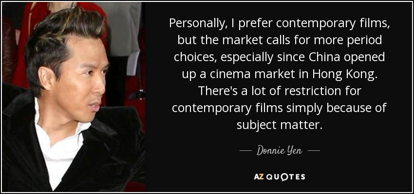 Personally, I prefer contemporary films, but the market calls for more period choices, especially since China opened up a cinema market in Hong Kong. There's a lot of restriction for contemporary films simply because of subject matter. - Donnie Yen