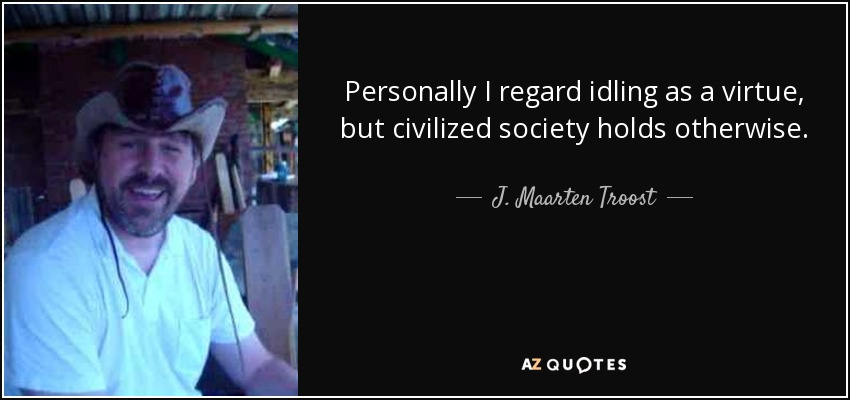 Personally I regard idling as a virtue, but civilized society holds otherwise. - J. Maarten Troost