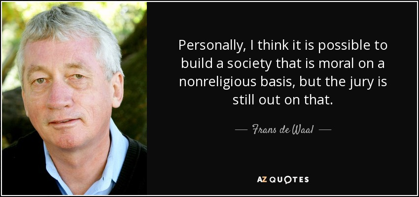 Personally, I think it is possible to build a society that is moral on a nonreligious basis, but the jury is still out on that. - Frans de Waal