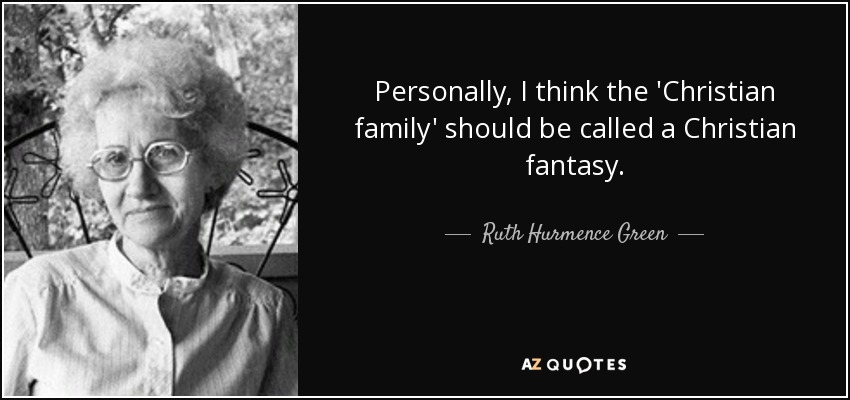 Personally, I think the 'Christian family' should be called a Christian fantasy. - Ruth Hurmence Green