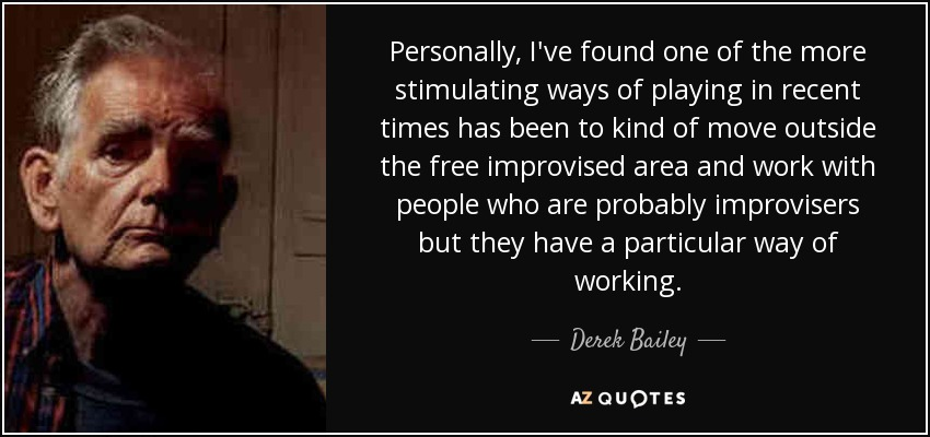 Personally, I've found one of the more stimulating ways of playing in recent times has been to kind of move outside the free improvised area and work with people who are probably improvisers but they have a particular way of working. - Derek Bailey
