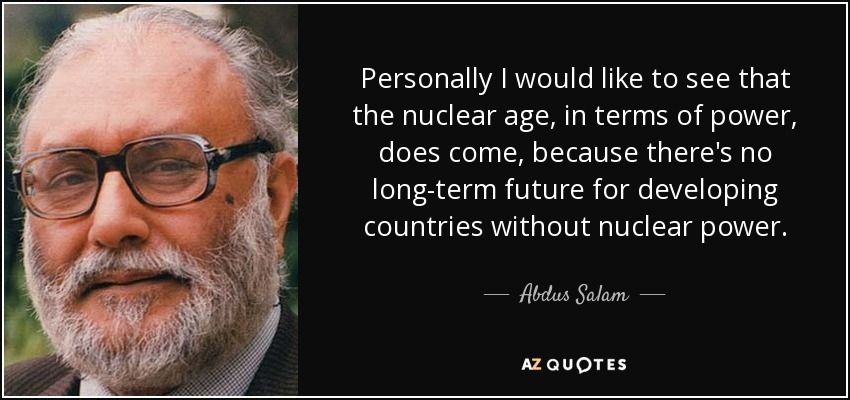 Personally I would like to see that the nuclear age, in terms of power, does come, because there's no long-term future for developing countries without nuclear power. - Abdus Salam