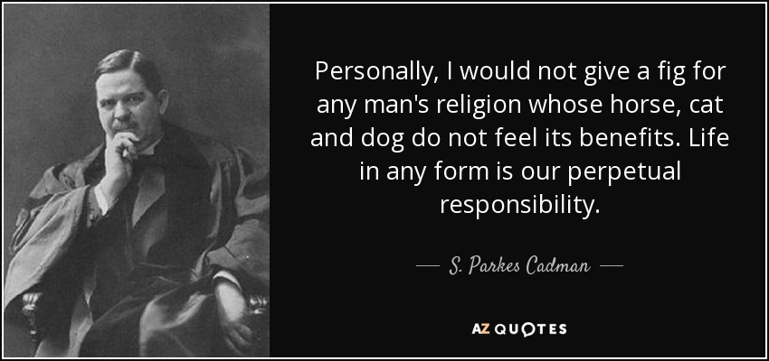Personally, I would not give a fig for any man's religion whose horse, cat and dog do not feel its benefits. Life in any form is our perpetual responsibility. - S. Parkes Cadman