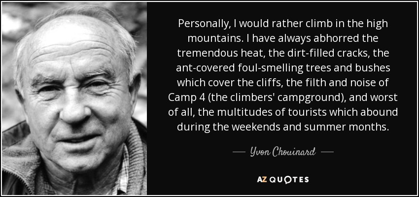 Personally, I would rather climb in the high mountains. I have always abhorred the tremendous heat, the dirt-filled cracks, the ant-covered foul-smelling trees and bushes which cover the cliffs, the filth and noise of Camp 4 (the climbers' campground), and worst of all, the multitudes of tourists which abound during the weekends and summer months. - Yvon Chouinard