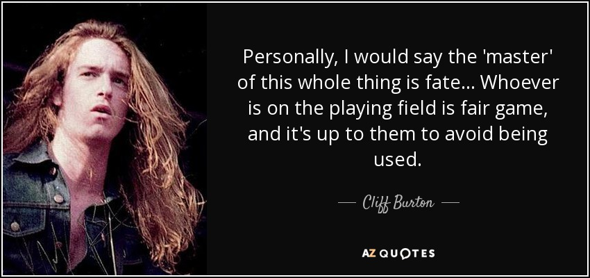 Personally, I would say the 'master' of this whole thing is fate... Whoever is on the playing field is fair game, and it's up to them to avoid being used. - Cliff Burton