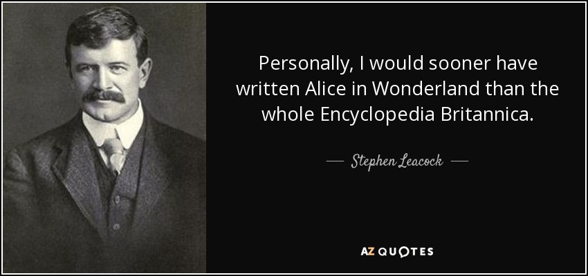 Personally, I would sooner have written Alice in Wonderland than the whole Encyclopedia Britannica. - Stephen Leacock