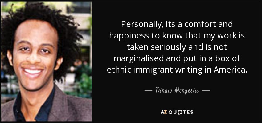 Personally, its a comfort and happiness to know that my work is taken seriously and is not marginalised and put in a box of ethnic immigrant writing in America. - Dinaw Mengestu