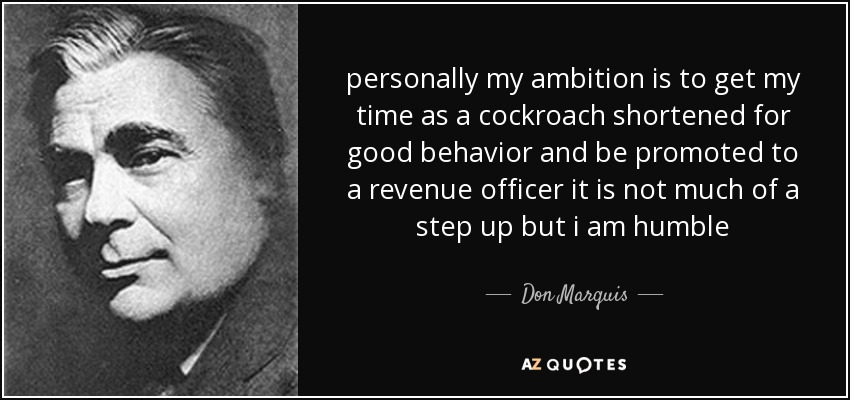 personally my ambition is to get my time as a cockroach shortened for good behavior and be promoted to a revenue officer it is not much of a step up but i am humble - Don Marquis