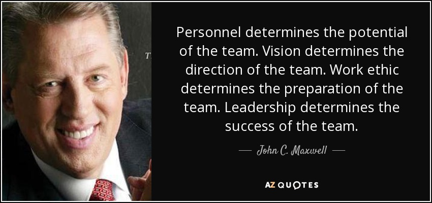 Personnel determines the potential of the team. Vision determines the direction of the team. Work ethic determines the preparation of the team. Leadership determines the success of the team. - John C. Maxwell