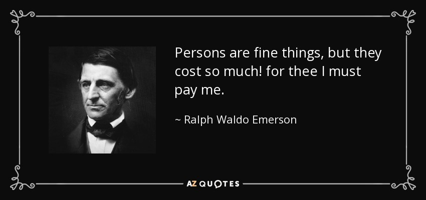 Persons are fine things, but they cost so much! for thee I must pay me. - Ralph Waldo Emerson