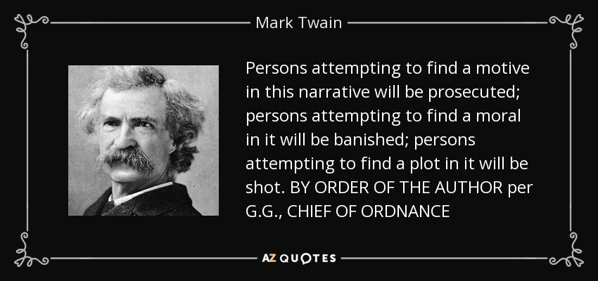 Persons attempting to find a motive in this narrative will be prosecuted; persons attempting to find a moral in it will be banished; persons attempting to find a plot in it will be shot. BY ORDER OF THE AUTHOR per G.G., CHIEF OF ORDNANCE - Mark Twain