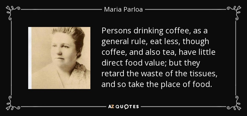 Persons drinking coffee, as a general rule, eat less, though coffee, and also tea, have little direct food value; but they retard the waste of the tissues, and so take the place of food. - Maria Parloa