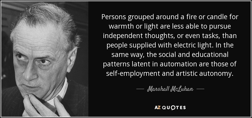 Persons grouped around a fire or candle for warmth or light are less able to pursue independent thoughts, or even tasks, than people supplied with electric light. In the same way, the social and educational patterns latent in automation are those of self-employment and artistic autonomy. - Marshall McLuhan