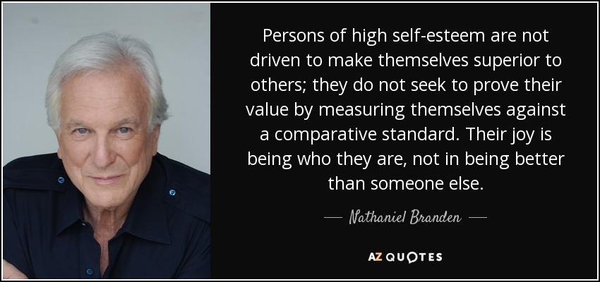 Persons of high self-esteem are not driven to make themselves superior to others; they do not seek to prove their value by measuring themselves against a comparative standard. Their joy is being who they are, not in being better than someone else. - Nathaniel Branden