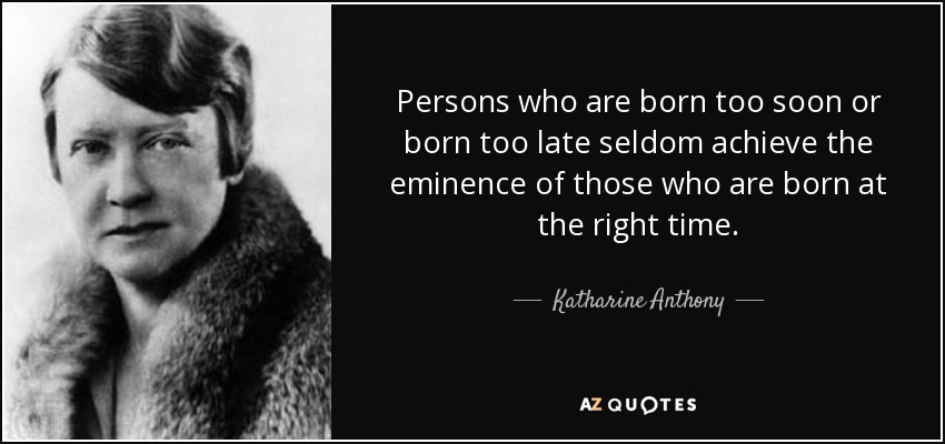 Persons who are born too soon or born too late seldom achieve the eminence of those who are born at the right time. - Katharine Anthony