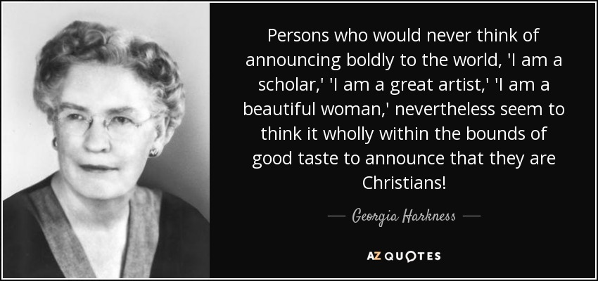 Persons who would never think of announcing boldly to the world, 'I am a scholar,' 'I am a great artist,' 'I am a beautiful woman,' nevertheless seem to think it wholly within the bounds of good taste to announce that they are Christians! - Georgia Harkness