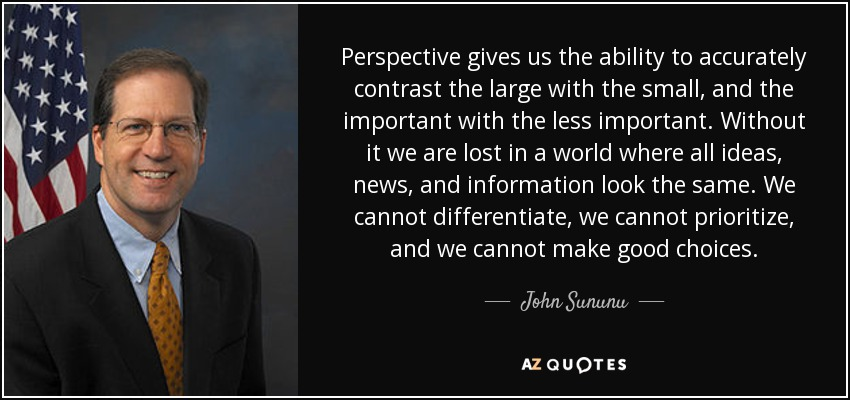 Perspective gives us the ability to accurately contrast the large with the small, and the important with the less important. Without it we are lost in a world where all ideas, news, and information look the same. We cannot differentiate, we cannot prioritize, and we cannot make good choices. - John Sununu