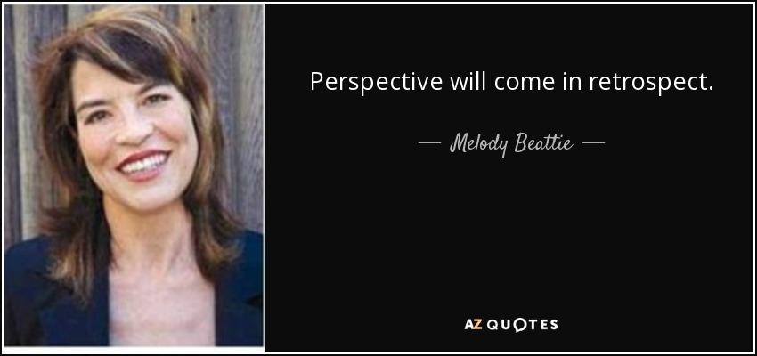 Perspective will come in retrospect. - Melody Beattie