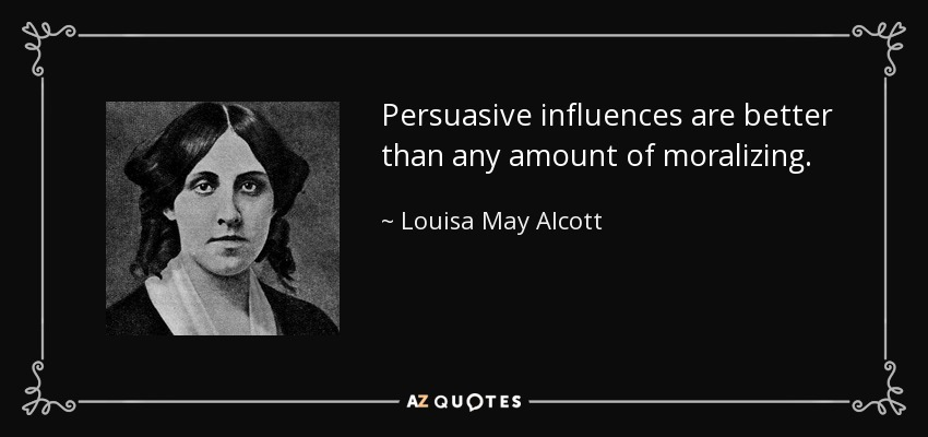 Persuasive influences are better than any amount of moralizing. - Louisa May Alcott