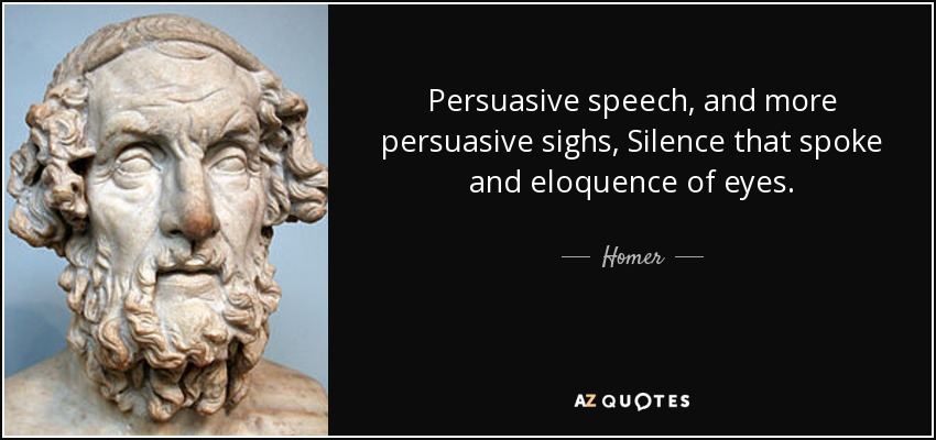 Persuasive speech, and more persuasive sighs, Silence that spoke and eloquence of eyes. - Homer