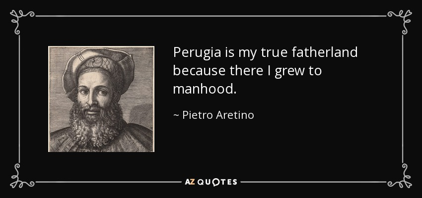 Perugia is my true fatherland because there I grew to manhood. - Pietro Aretino